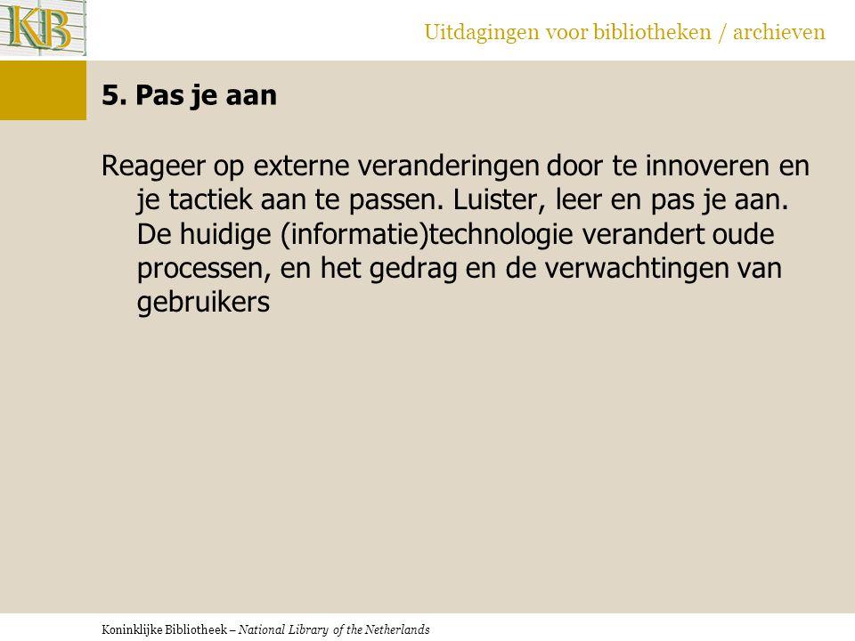 Koninklijke Bibliotheek – National Library of the Netherlands Uitdagingen voor bibliotheken / archieven 5. Pas je aan Reageer op externe veranderingen
