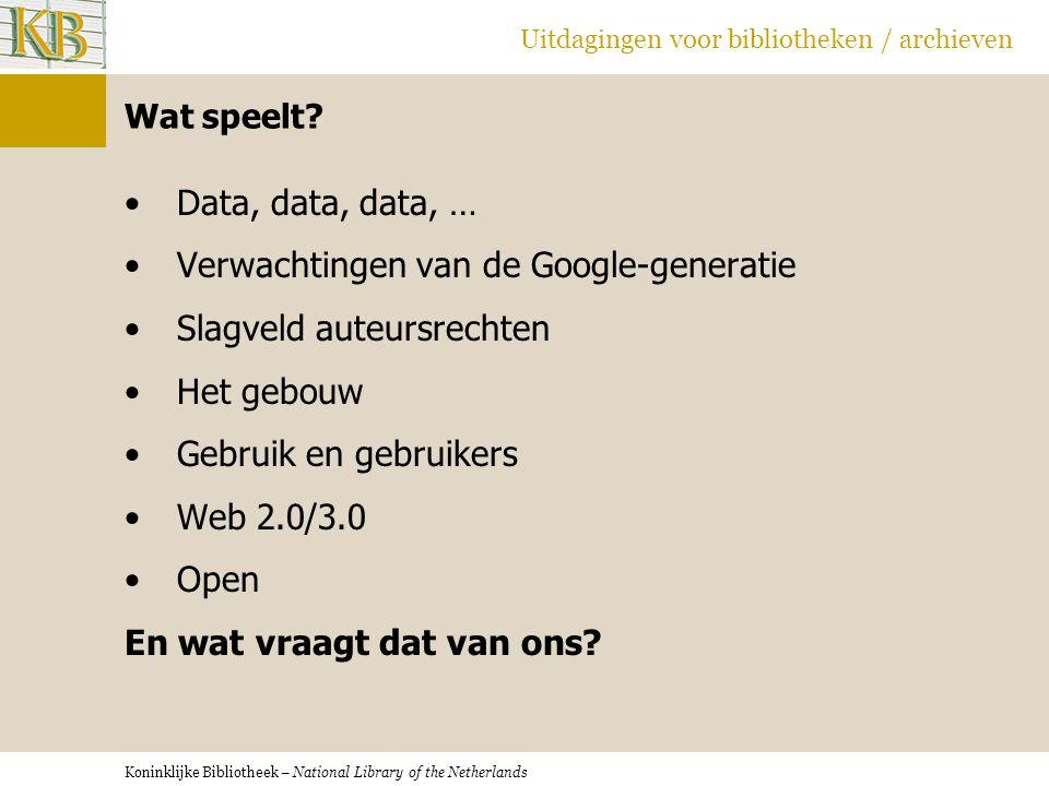 Koninklijke Bibliotheek – National Library of the Netherlands Uitdagingen voor bibliotheken / archieven Wat speelt? •Data, data, data, … •Verwachtinge