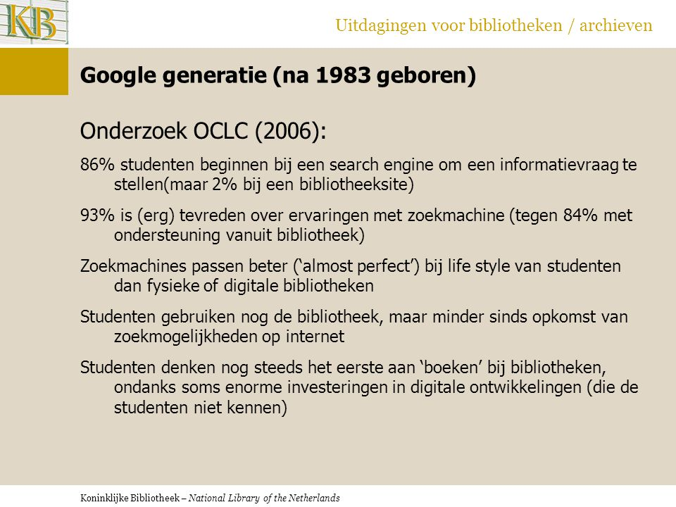 Koninklijke Bibliotheek – National Library of the Netherlands Uitdagingen voor bibliotheken / archieven Google generatie (na 1983 geboren) Onderzoek OCLC (2006): 86% studenten beginnen bij een search engine om een informatievraag te stellen(maar 2% bij een bibliotheeksite) 93% is (erg) tevreden over ervaringen met zoekmachine (tegen 84% met ondersteuning vanuit bibliotheek) Zoekmachines passen beter ('almost perfect') bij life style van studenten dan fysieke of digitale bibliotheken Studenten gebruiken nog de bibliotheek, maar minder sinds opkomst van zoekmogelijkheden op internet Studenten denken nog steeds het eerste aan 'boeken' bij bibliotheken, ondanks soms enorme investeringen in digitale ontwikkelingen (die de studenten niet kennen)