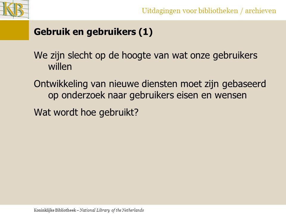 Koninklijke Bibliotheek – National Library of the Netherlands Uitdagingen voor bibliotheken / archieven Gebruik en gebruikers (1) We zijn slecht op de hoogte van wat onze gebruikers willen Ontwikkeling van nieuwe diensten moet zijn gebaseerd op onderzoek naar gebruikers eisen en wensen Wat wordt hoe gebruikt