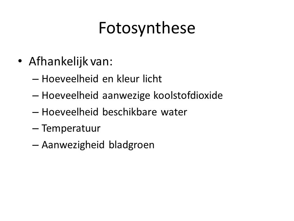 Fotosynthese • Afhankelijk van: – Hoeveelheid en kleur licht – Hoeveelheid aanwezige koolstofdioxide – Hoeveelheid beschikbare water – Temperatuur – Aanwezigheid bladgroen