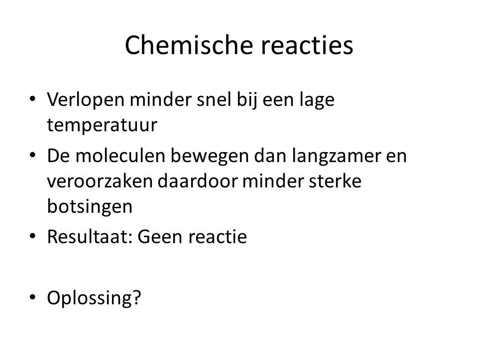 Chemische reacties • Verlopen minder snel bij een lage temperatuur • De moleculen bewegen dan langzamer en veroorzaken daardoor minder sterke botsingen • Resultaat: Geen reactie • Oplossing?