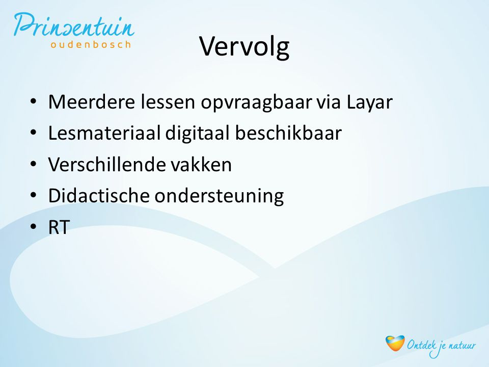Vervolg • Meerdere lessen opvraagbaar via Layar • Lesmateriaal digitaal beschikbaar • Verschillende vakken • Didactische ondersteuning • RT