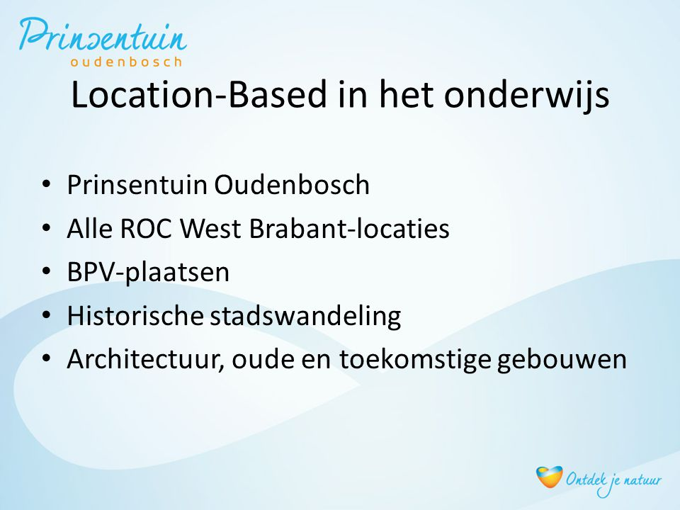 Location-Based in het onderwijs • Prinsentuin Oudenbosch • Alle ROC West Brabant-locaties • BPV-plaatsen • Historische stadswandeling • Architectuur, oude en toekomstige gebouwen