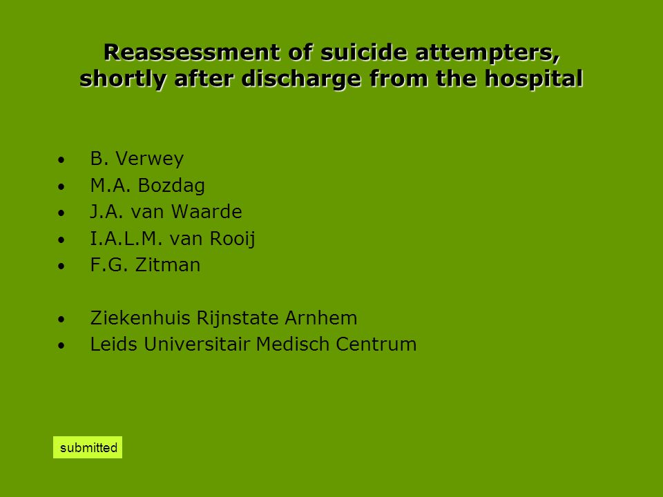 Reassessment of suicide attempters, shortly after discharge from the hospital • B. Verwey • M.A. Bozdag • J.A. van Waarde • I.A.L.M. van Rooij • F.G.