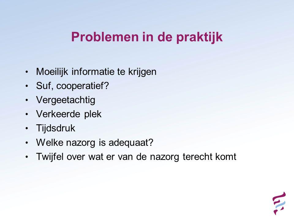 Problemen in de praktijk • Moeilijk informatie te krijgen • Suf, cooperatief? • Vergeetachtig • Verkeerde plek • Tijdsdruk • Welke nazorg is adequaat?