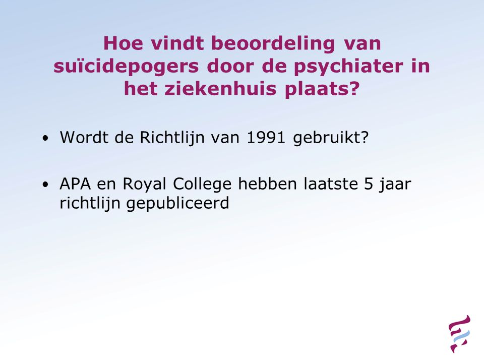 • 7 Nederlandse ziekenhuizen (ECLW-study) • Richtlijnen verschilden nogal in de mate waarin inwinnen en terugrapportage van informatie nodig werd geacht • Grote verschillen in naleving van afspraken over informatie Richtlijnen en naleving daarvan bij de psychiatrische opvang van suicidepogers in algemene ziekenhuizen.