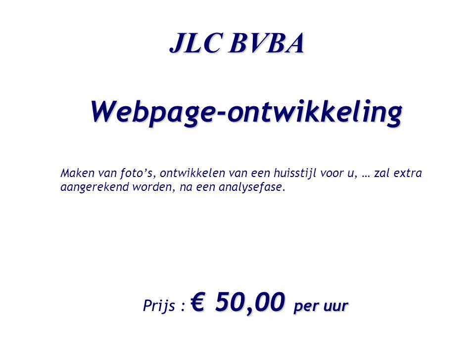 JLC BVBA Webpage-ontwikkeling Maken van foto's, ontwikkelen van een huisstijl voor u, … zal extra aangerekend worden, na een analysefase. € 50,00 per