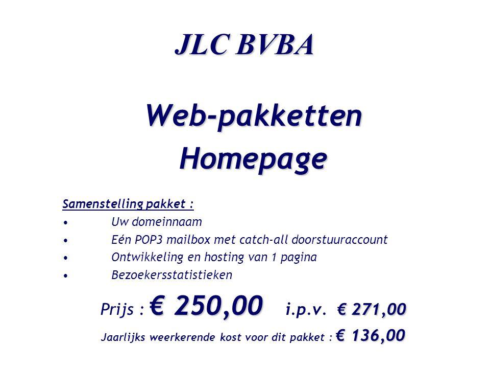 JLC BVBA Web-pakkettenHomepage Samenstelling pakket : •Uw domeinnaam •Eén POP3 mailbox met catch-all doorstuuraccount •Ontwikkeling en hosting van 1 pagina •Bezoekersstatistieken € 250,00 € 271,00 Prijs : € 250,00 i.p.v.