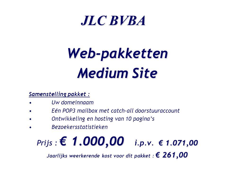 JLC BVBA Web-pakketten Medium Site Samenstelling pakket : •Uw domeinnaam •Eén POP3 mailbox met catch-all doorstuuraccount •Ontwikkeling en hosting van 10 pagina's •Bezoekersstatistieken € 1.000,00 € 1.071,00 Prijs : € 1.000,00 i.p.v.