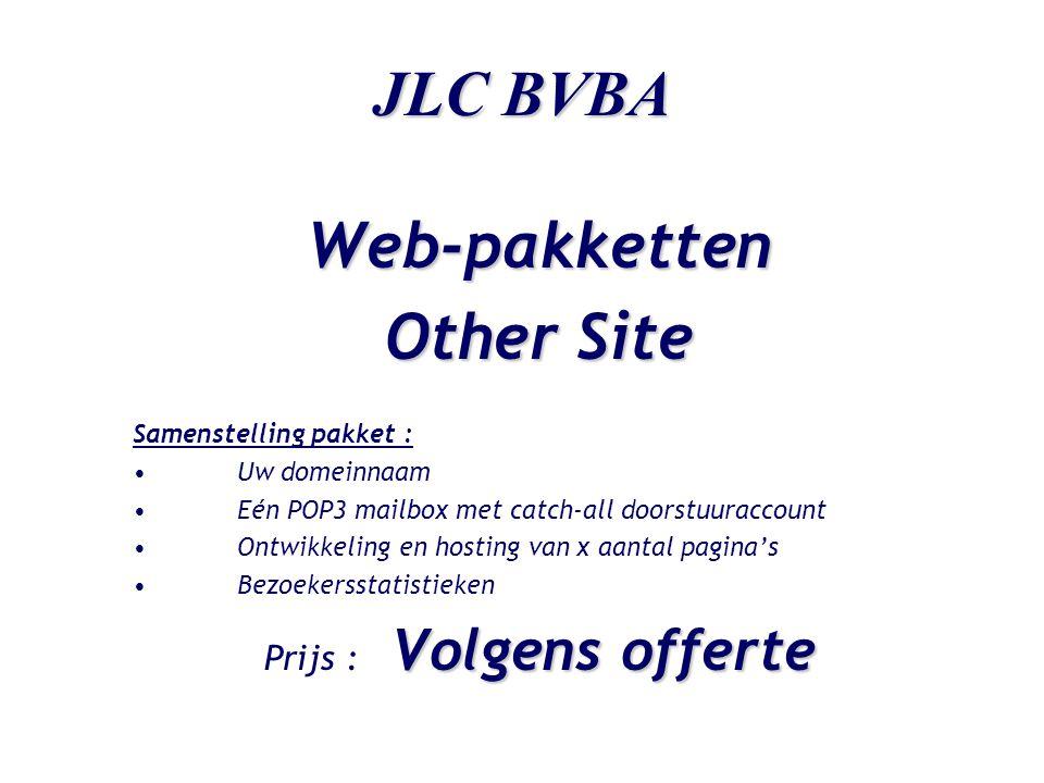 JLC BVBA Web-pakketten Other Site Samenstelling pakket : •Uw domeinnaam •Eén POP3 mailbox met catch-all doorstuuraccount •Ontwikkeling en hosting van x aantal pagina's •Bezoekersstatistieken Volgens offerte Prijs : Volgens offerte