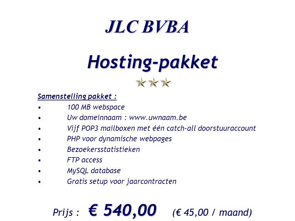 JLC BVBA Hosting-pakket Samenstelling pakket : •100 MB webspace •Uw domeinnaam : www.uwnaam.be •Vijf POP3 mailboxen met één catch-all doorstuuraccount •PHP voor dynamische webpages •Bezoekersstatistieken •FTP access •MySQL database •Gratis setup voor jaarcontracten € 540,00 Prijs : € 540,00 (€ 45,00 / maand)