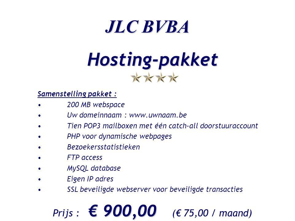 JLC BVBA Hosting-pakket Samenstelling pakket : •200 MB webspace •Uw domeinnaam : www.uwnaam.be •Tien POP3 mailboxen met één catch-all doorstuuraccount •PHP voor dynamische webpages •Bezoekersstatistieken •FTP access •MySQL database •Eigen IP adres •SSL beveiligde webserver voor beveiligde transacties € 900,00 Prijs : € 900,00 (€ 75,00 / maand)