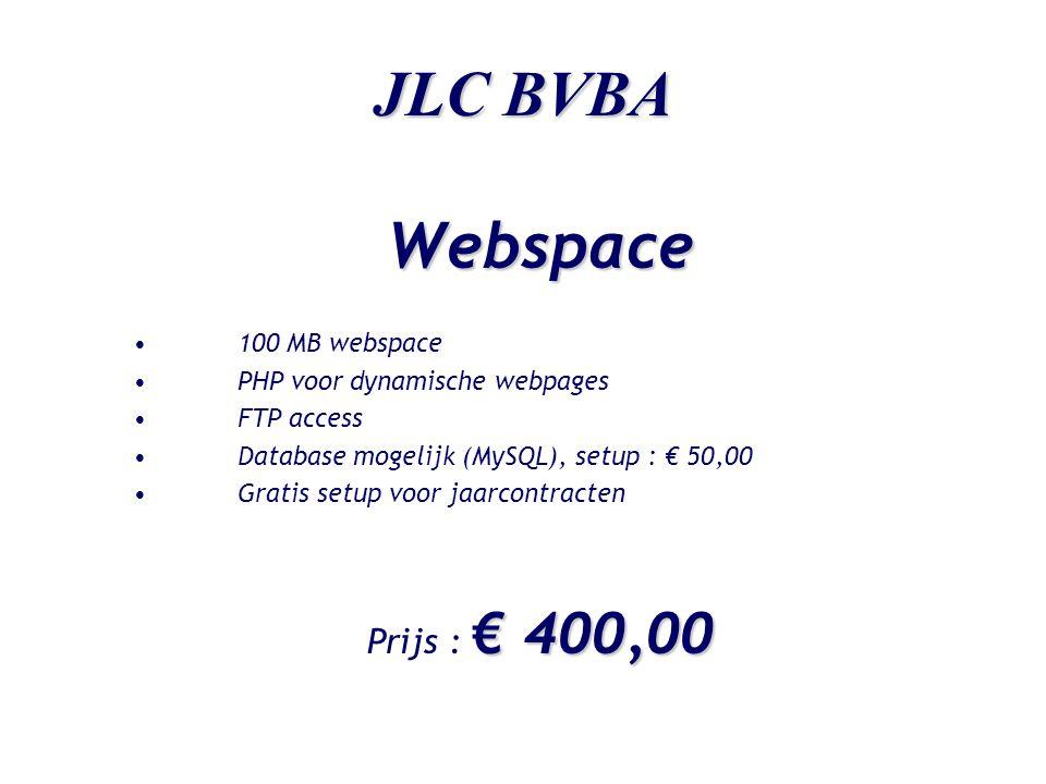 JLC BVBA Hosting-pakket Samenstelling pakket : •50 MB webspace •Uw domeinnaam : www.uwnaam.be •Drie POP3 mailboxen met één catch-all doorstuuraccount •PHP voor dynamische webpages •Bezoekersstatistieken •FTP access •Database mogelijk (MySQL), setup : € 50,00 •Gratis setup voor jaarcontracten € 300,00 Prijs : € 300,00 (€ 25,00 / maand)