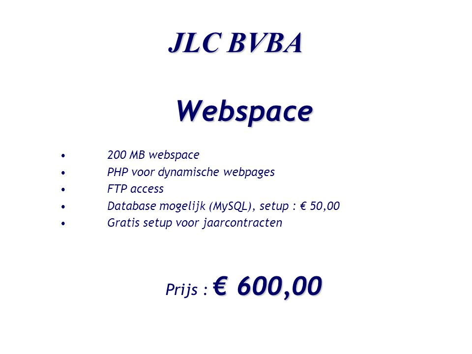 JLC BVBA Webspace •200 MB webspace •PHP voor dynamische webpages •FTP access •Database mogelijk (MySQL), setup : € 50,00 •Gratis setup voor jaarcontra