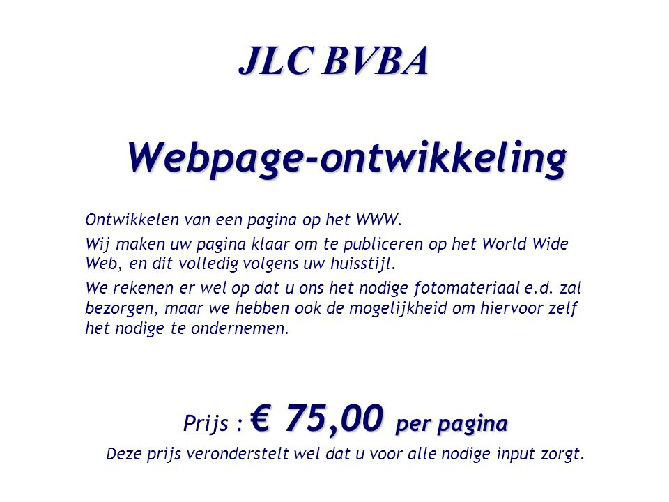 JLC BVBA Webpage-ontwikkeling Ontwikkelen van een pagina op het WWW. Wij maken uw pagina klaar om te publiceren op het World Wide Web, en dit volledig