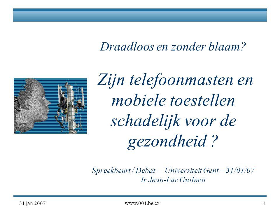 31 jan 2007www.001.be.cx1 Draadloos en zonder blaam? Zijn telefoonmasten en mobiele toestellen schadelijk voor de gezondheid ? Spreekbeurt / Debat – U