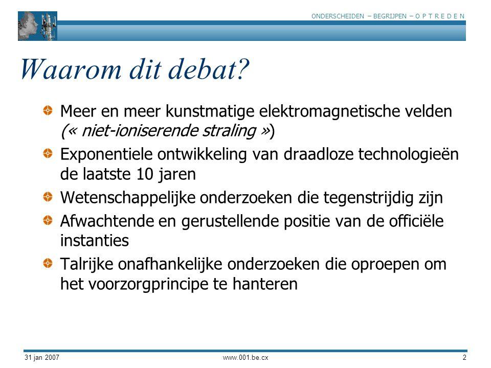 ONDERSCHEIDEN – BEGRIJPEN – O P T R E D E N 31 jan 2007www.001.be.cx2 Waarom dit debat? Meer en meer kunstmatige elektromagnetische velden (« niet-ion