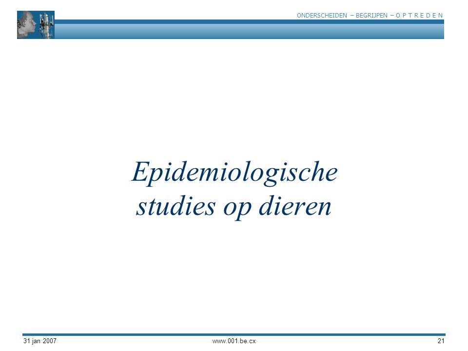 ONDERSCHEIDEN – BEGRIJPEN – O P T R E D E N 31 jan 2007www.001.be.cx21 Epidemiologische studies op dieren