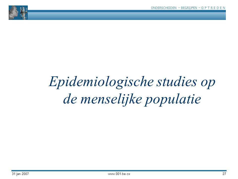 ONDERSCHEIDEN – BEGRIJPEN – O P T R E D E N 31 jan 2007www.001.be.cx27 Epidemiologische studies op de menselijke populatie