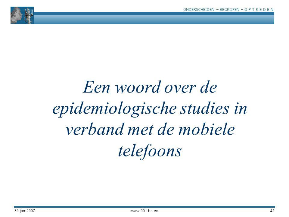 ONDERSCHEIDEN – BEGRIJPEN – O P T R E D E N 31 jan 2007www.001.be.cx41 Een woord over de epidemiologische studies in verband met de mobiele telefoons