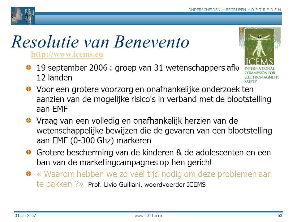 ONDERSCHEIDEN – BEGRIJPEN – O P T R E D E N 31 jan 2007www.001.be.cx53 Resolutie van Benevento 19 september 2006 : groep van 31 wetenschappers afkomstig uit 12 landen Voor een grotere voorzorg en onafhankelijke onderzoek ten aanzien van de mogelijke risico s in verband met de blootstelling aan EMF Vraag van een volledig en onafhankelijk herzien van de wetenschappelijke bewijzen die de gevaren van een blootstelling aan EMF (0-300 Ghz) markeren Grotere bescherming van de kinderen & de adolescenten en een ban van de marketingcampagnes op hen gericht « Waarom hebben we zo veel tijd nodig om deze problemen aan te pakken ?» Prof.