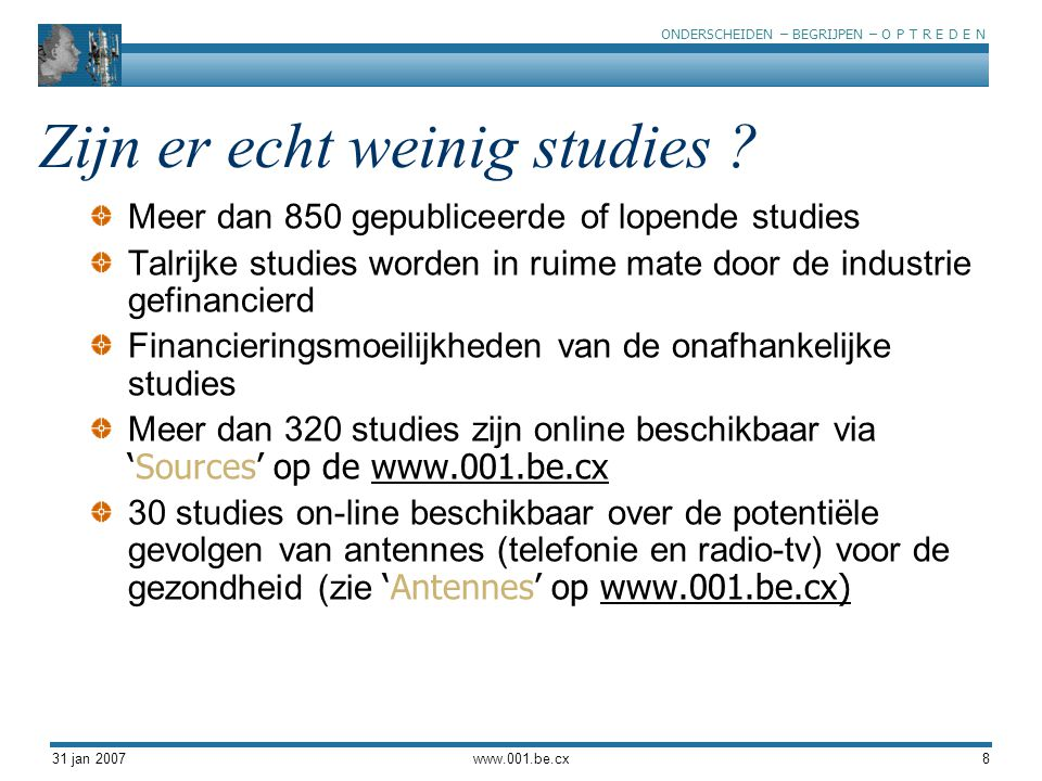 ONDERSCHEIDEN – BEGRIJPEN – O P T R E D E N 31 jan 2007www.001.be.cx8 Zijn er echt weinig studies ? Meer dan 850 gepubliceerde of lopende studies Talr