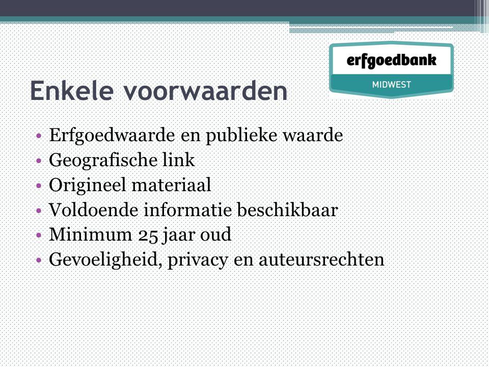 Enkele voorwaarden •Erfgoedwaarde en publieke waarde •Geografische link •Origineel materiaal •Voldoende informatie beschikbaar •Minimum 25 jaar oud •Gevoeligheid, privacy en auteursrechten