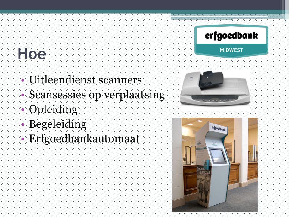 Hoe •Uitleendienst scanners •Scansessies op verplaatsing •Opleiding •Begeleiding •Erfgoedbankautomaat