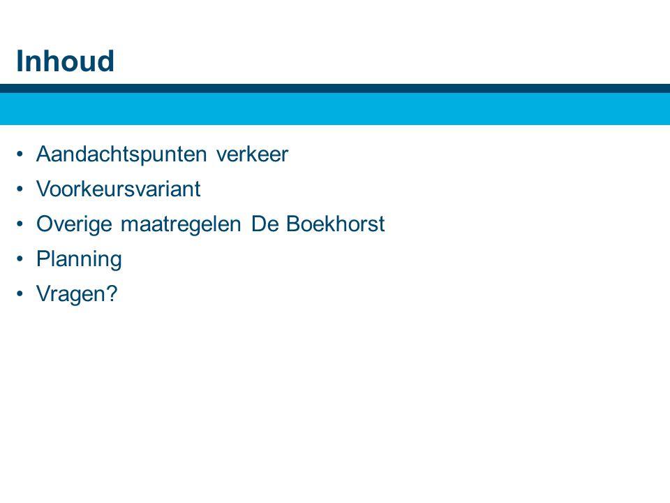 Inhoud •Aandachtspunten verkeer •Voorkeursvariant •Overige maatregelen De Boekhorst •Planning •Vragen
