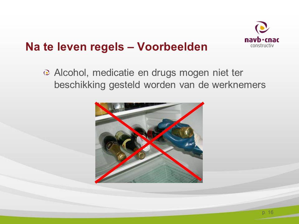 p. 16 Na te leven regels – Voorbeelden Alcohol, medicatie en drugs mogen niet ter beschikking gesteld worden van de werknemers