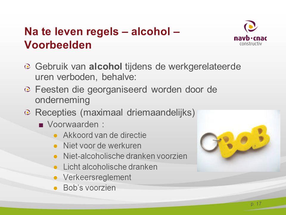 p. 17 Na te leven regels – alcohol – Voorbeelden Gebruik van alcohol tijdens de werkgerelateerde uren verboden, behalve: Feesten die georganiseerd wor