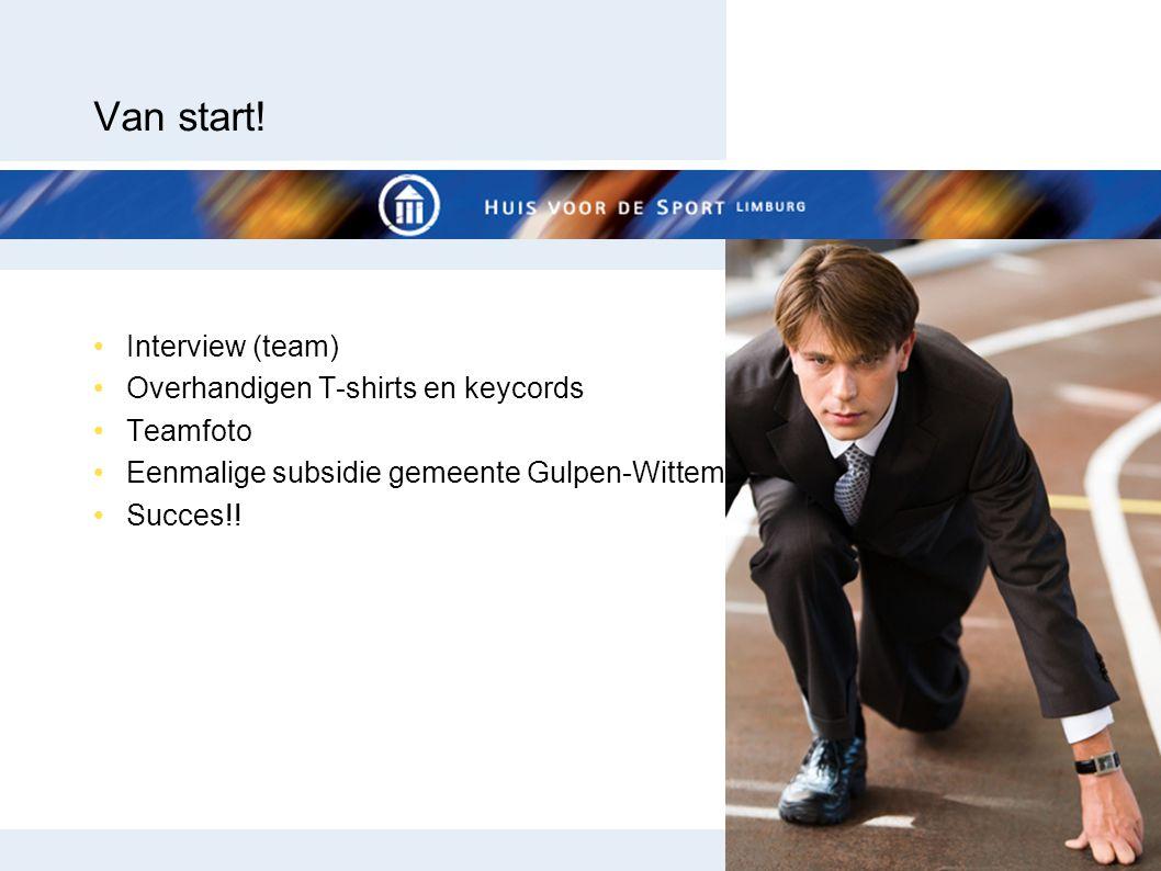 Van start! •Interview (team) •Overhandigen T-shirts en keycords •Teamfoto •Eenmalige subsidie gemeente Gulpen-Wittem •Succes!!