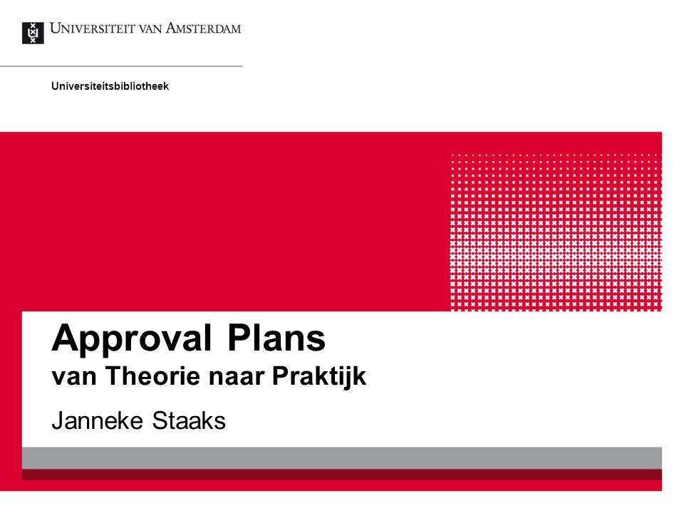 Approval Plans van Theorie naar Praktijk Janneke Staaks Universiteitsbibliotheek