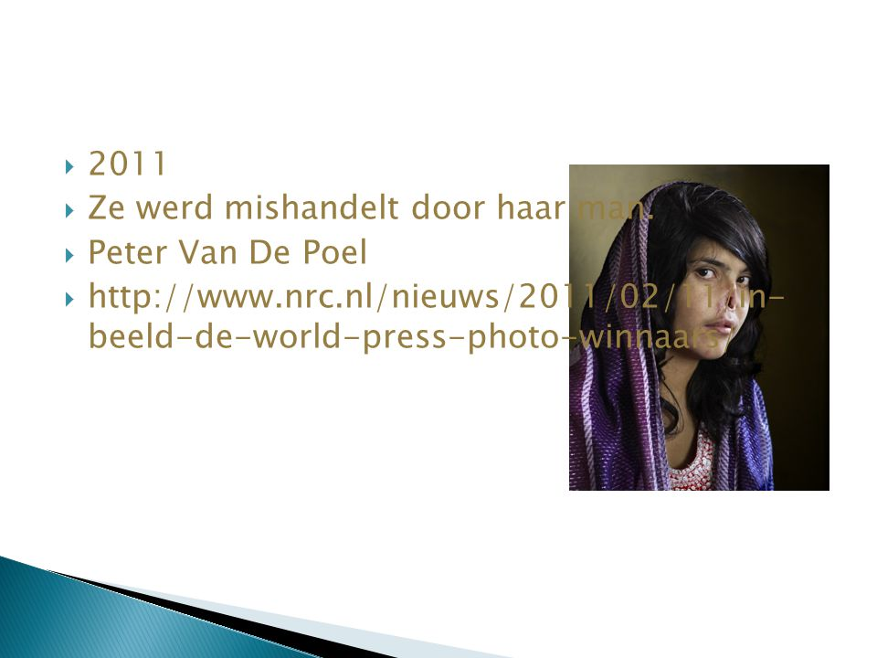  2011  Ze werd mishandelt door haar man.  Peter Van De Poel  http://www.nrc.nl/nieuws/2011/02/11/in- beeld-de-world-press-photo-winnaars/
