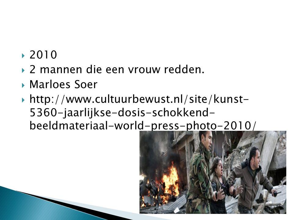  2010  2 mannen die een vrouw redden.  Marloes Soer  http://www.cultuurbewust.nl/site/kunst- 5360-jaarlijkse-dosis-schokkend- beeldmateriaal-world