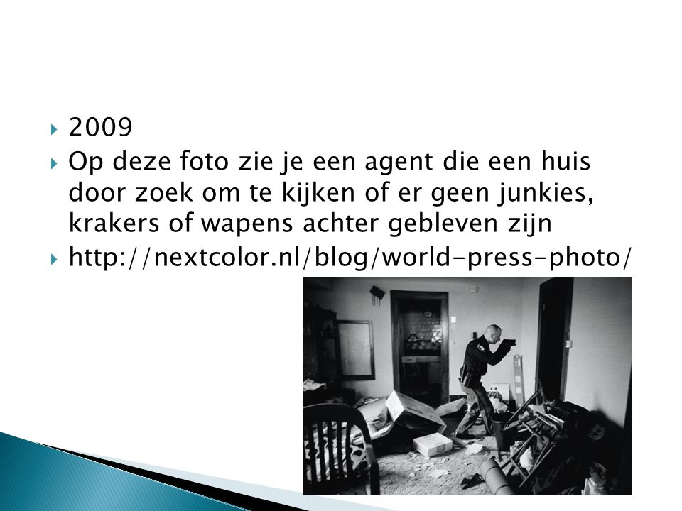  2009  Op deze foto zie je een agent die een huis door zoek om te kijken of er geen junkies, krakers of wapens achter gebleven zijn  http://nextcolor.nl/blog/world-press-photo/
