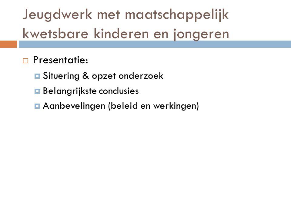 Jeugdwerk met maatschappelijk kwetsbare kinderen en jongeren  Presentatie:  Situering & opzet onderzoek  Belangrijkste conclusies  Aanbevelingen (