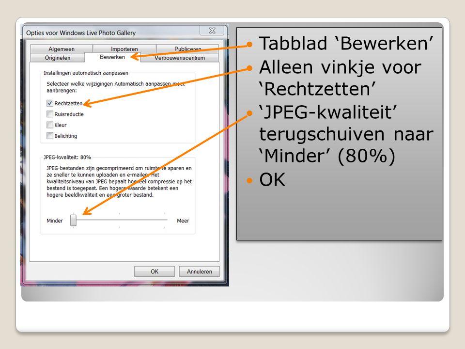  Tabblad 'Bewerken'  Alleen vinkje voor 'Rechtzetten'  'JPEG-kwaliteit' terugschuiven naar 'Minder' (80%)  OK  Tabblad 'Bewerken'  Alleen vinkje