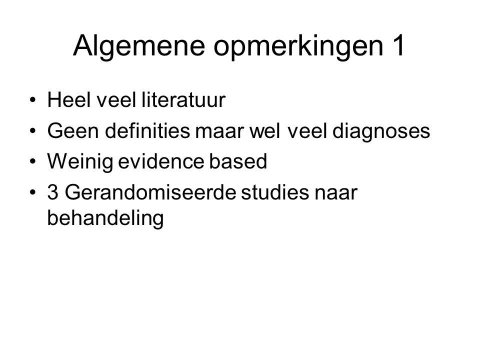 Algemene opmerkingen 1 •Heel veel literatuur •Geen definities maar wel veel diagnoses •Weinig evidence based •3 Gerandomiseerde studies naar behandeli