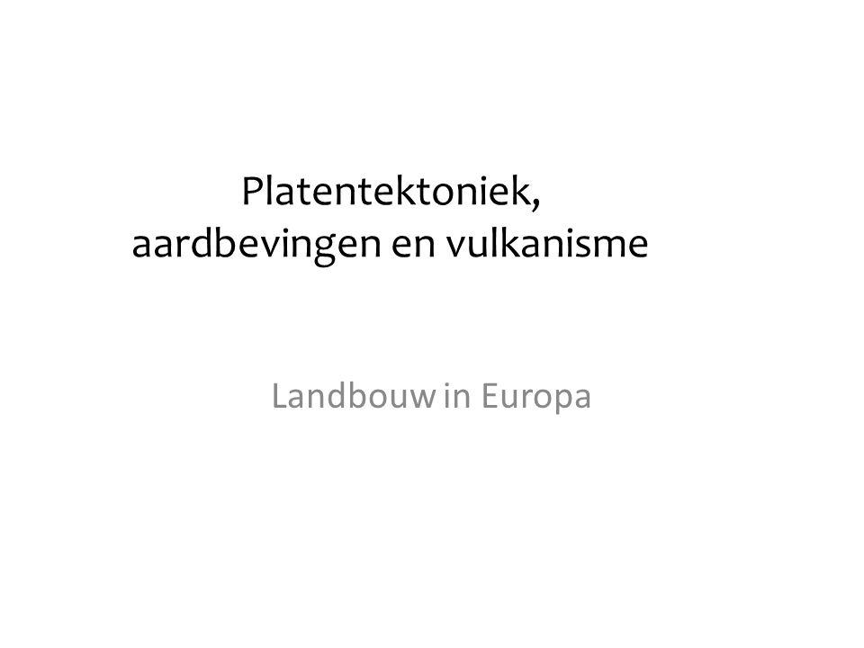 Platentektoniek, aardbevingen en vulkanisme Landbouw in Europa