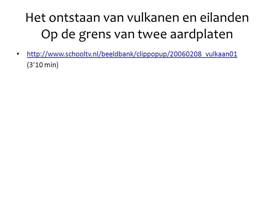 Het ontstaan van vulkanen en eilanden Op de grens van twee aardplaten • http://www.schooltv.nl/beeldbank/clippopup/20060208_vulkaan01 http://www.schooltv.nl/beeldbank/clippopup/20060208_vulkaan01 (3'10 min)