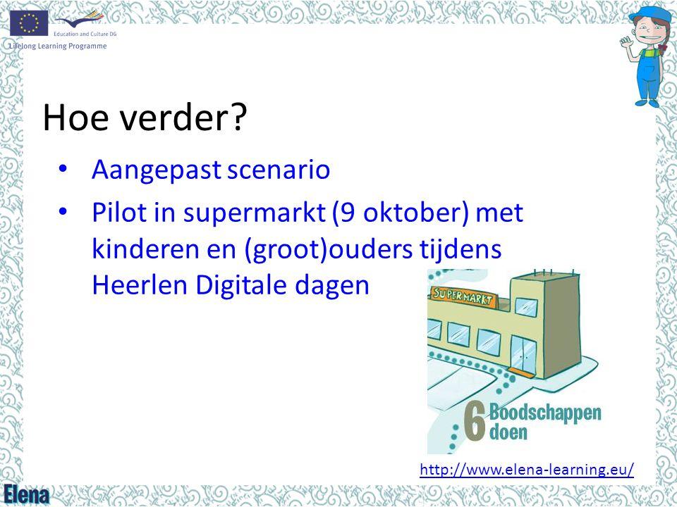 Hoe verder? • Aangepast scenario • Pilot in supermarkt (9 oktober) met kinderen en (groot)ouders tijdens Heerlen Digitale dagen http://www.elena-learn