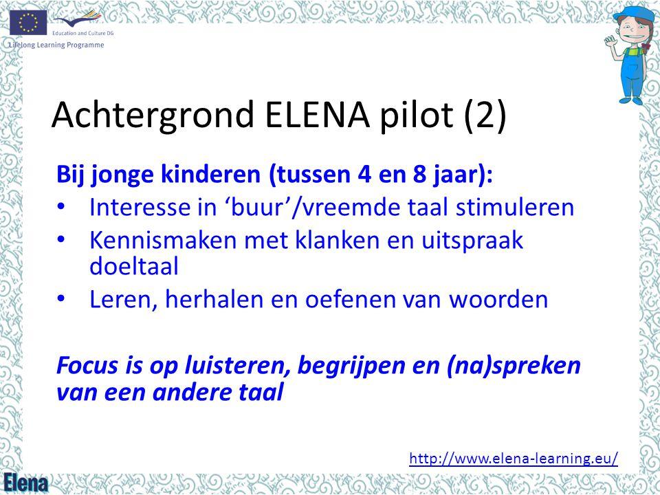 Achtergrond ELENA pilot (2) Bij jonge kinderen (tussen 4 en 8 jaar): • Interesse in 'buur'/vreemde taal stimuleren • Kennismaken met klanken en uitspr