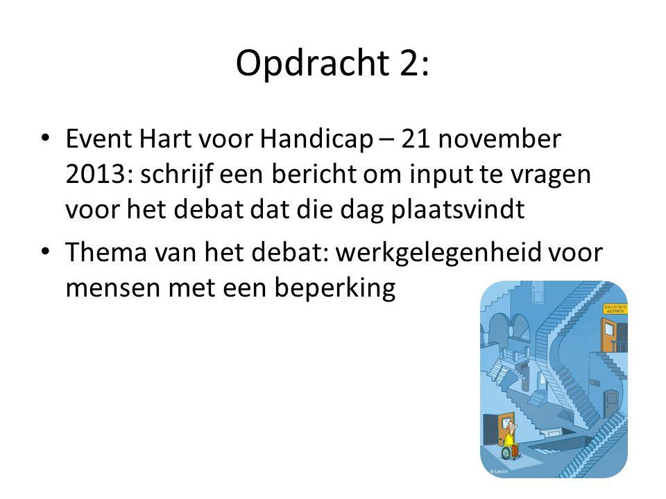 Opdracht 2: • Event Hart voor Handicap – 21 november 2013: schrijf een bericht om input te vragen voor het debat dat die dag plaatsvindt • Thema van het debat: werkgelegenheid voor mensen met een beperking