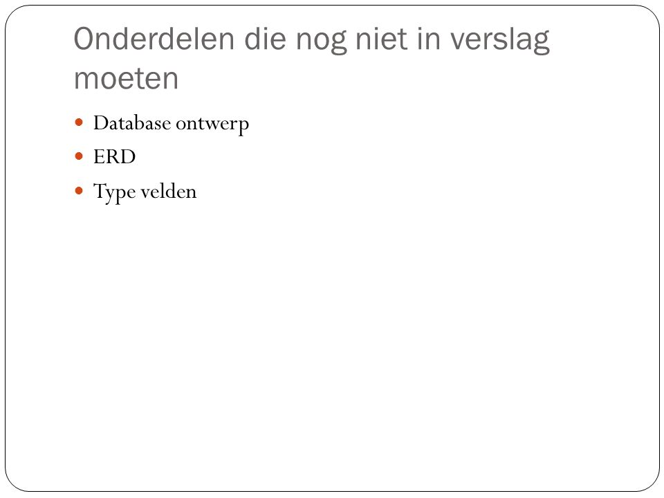Onderdelen die nog niet in verslag moeten  Database ontwerp  ERD  Type velden