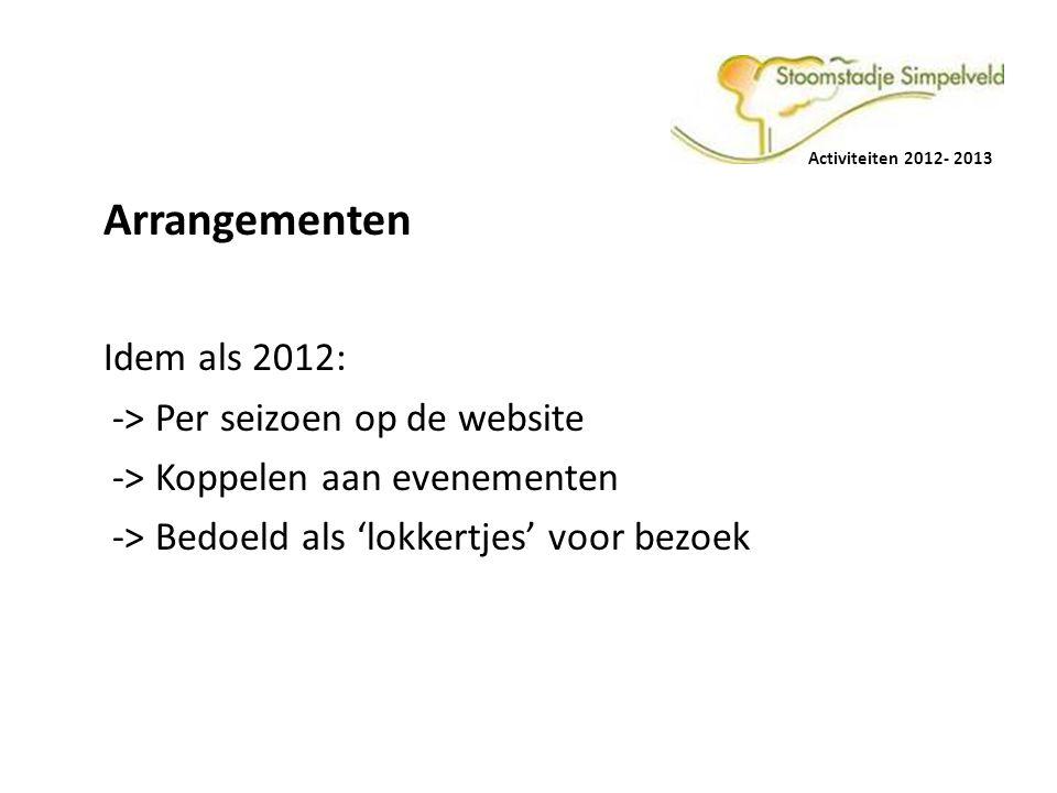 Activiteiten 2012- 2013 Arrangementen Idem als 2012: -> Per seizoen op de website -> Koppelen aan evenementen -> Bedoeld als 'lokkertjes' voor bezoek