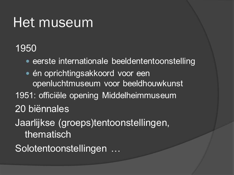 Het museum 1950  eerste internationale beeldententoonstelling  én oprichtingsakkoord voor een openluchtmuseum voor beeldhouwkunst 1951: officiële opening Middelheimmuseum 20 biënnales Jaarlijkse (groeps)tentoonstellingen, thematisch Solotentoonstellingen …