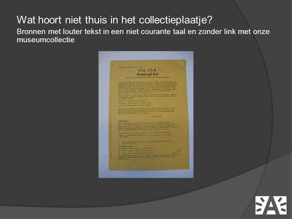 Wat hoort niet thuis in het collectieplaatje? Bronnen met louter tekst in een niet courante taal en zonder link met onze museumcollectie
