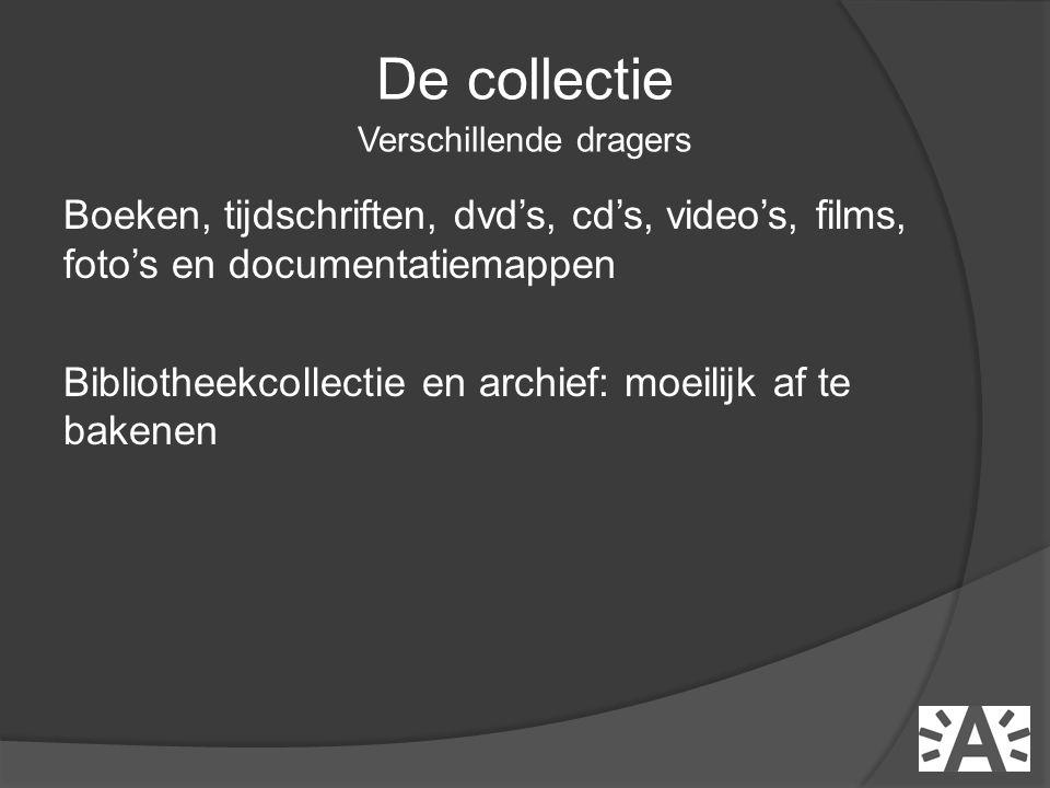 Boeken, tijdschriften, dvd's, cd's, video's, films, foto's en documentatiemappen Bibliotheekcollectie en archief: moeilijk af te bakenen De collectie Verschillende dragers